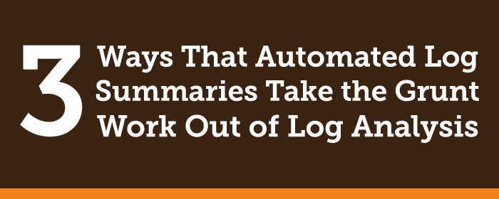 Three Ways That Automated Log Summaries Take the Grunt Work out of Log Analysis